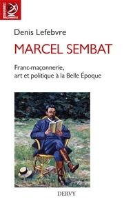 Denis Lefebvre - Marcel Sembat - Franc-maçonnerie, art et socialisme à la Belle Époque.