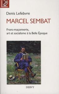 Denis Lefebvre - Marcel Sembat - Franc-maçonnerie, art et socialisme à la Belle Epoque.