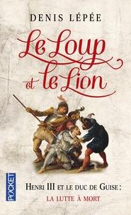 Denis Lépée - Le Loup et le Lion - Henri III et le duc de Guise : la lutte à mort.