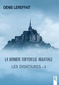 Denis Lereffait - Les dignitaires, Tome 3 - La dernière forteresse abbatiale.