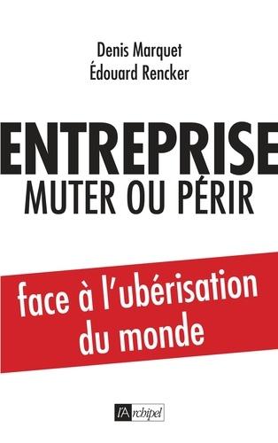 Denis Marquet et Edouard Rencker - Entreprise : muter ou périr - Face à l'ubérisation du monde.