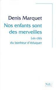 Denis Marquet - Nos enfants sont des merveilles - Les clés du bonheur d'éduquer.