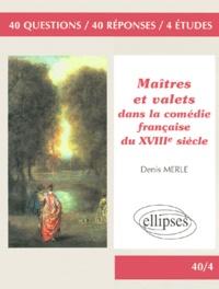Denis Merle - Maîtres et valets dans la comédie française du XVIIIe siècle - 40 questions, 40 réponses, 4 études.