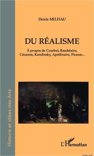 Denis Milhau - Du réalisme - A propos de Courbet, Baudelaire, Cézanne, Kandinsky, Apollinaire, Picasso....