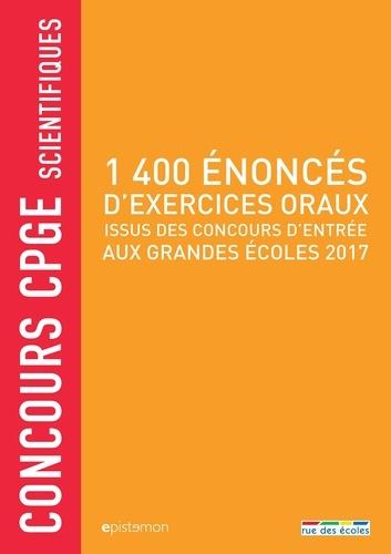 1400 énoncés d'exercices oraux issus des concours d'entrée aux grandes écoles 2017. Concours CPGE scientifiques