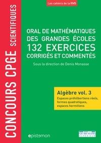 Denis Monasse et Alain Tissier - Oral de mathématiques des grandes écoles, 132 exercices corrigés et commentés - Algèbre volume 3, Espaces préhilbertiens réels, formes quadratiques, espaces hermitiens.