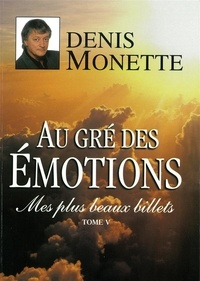 Denis Monette - Mes plus beaux billets  : Mes plus beaux billets - Tome 5 - Au gré des émotions.