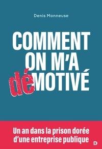 Denis Monneuse - Comment on m'a démotivé - Un an dans la prison dorée d'une entreprise publique.