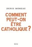 Denis Moreau - Comment peut-on être catholique ?.
