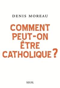 Comment peut-on être catholique ? - Denis Moreau |