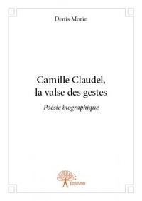 Denis Morin - Camille Claudel, la valse des gestes.