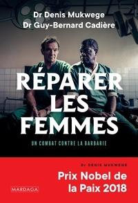 Denis Mukwege et Guy-Bernard Cadière - Réparer les femmes - Un combat contre la barbarie.