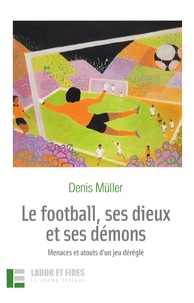 Denis Müller - Le football, ses dieux et ses démons - Menaces et atouts d'un jeu déréglé.