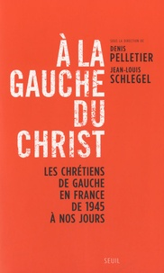 Denis Pelletier et Jean-Louis Schlegel - A la gauche du Christ - Les chrétiens de gauche en France de 1945 à nos jours.
