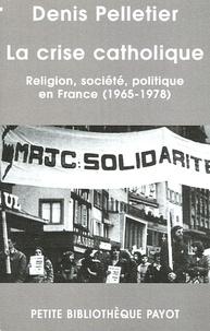 Denis Pelletier - La crise catholique - Religions, société, politique en France (1965-1978).
