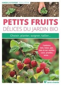 Denis Pépin - Petits fruits, délices du jardin bio - Choisir, planter, soigner, multiplier... Framboises, kiwis, fraises, gojis, baies de mai, myrtilles, cassis, groseilles, sureau....
