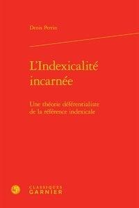 Denis Perrin - L'indexicalité incarnée - Une théorie déférentialiste de la référence indexicale.