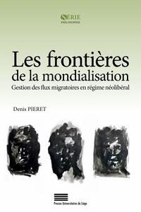 Denis Pieret - Les frontières de la mondialisation - Gestion des flux migratoires en régime néolibéral.