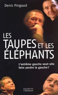 Denis Pingaud - Les taupes et les éléphants - L'extrême gauche veut-elle faire perdre la gauche ?.