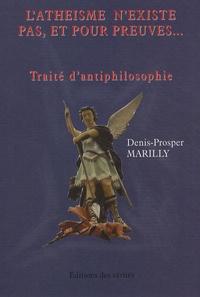 Denis-Prosper Marilly - L'athéisme n'existe pas, et pour preuves... - Traité d'antiphilosophie.