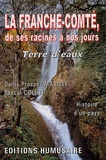 Denis-Prosper Marilly et Pascal Collot - La Franche-Comté, de ses racines à nos jours - Terre d'eaux.