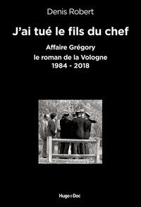 Denis Robert - J'ai tué le fils du chef - Affaire Grégory - Le roman de la Vologne, 1984-2018.