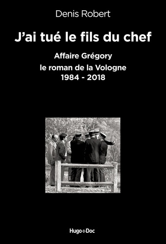 J'ai tué le fils du chef. Affaire Grégory - Le roman de la Vologne, 1984-2018