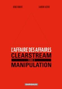 Denis Robert et Laurent Astier - L'affaire des affaires Tome 3 : Clearstream manipulation.