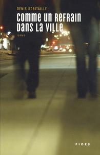 Denis Robitaille - Comme un refrain dans la ville.