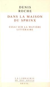 Denis Roche - Dans la maison du sphinx - Essais sur la matière littéraire.