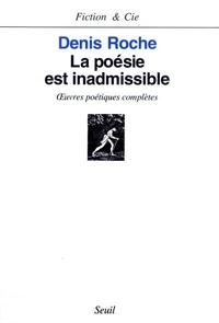 Denis Roche - La poésie est inadmissible - Oeuvres poétiques complètes.