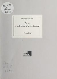 Denis Roche - Prose au-devant d'une femme.