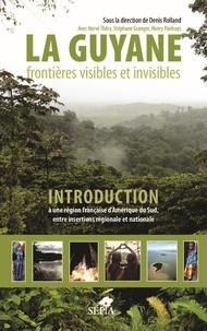 Denis Rolland et Henry Panhuys - La Guyane - frontières visibles et invisibles - Introduction à une région française d'Amérique du Sud, entre insertions régionale et nationale.