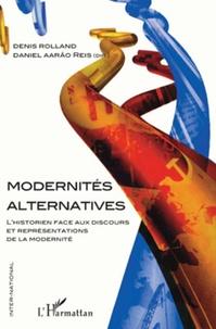 Denis Rolland et Daniel Aarao Reis Filho - Modernités alternatives - L'historien face aux discours et représentations de la modernité.