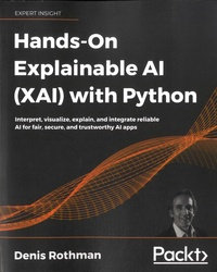 Denis Rothman - Hands-On Explainable AI (XAI) with Python - Interpret, visualize, explain, and integrate reliable Al for fair, secure, and trustworthy Al apps.