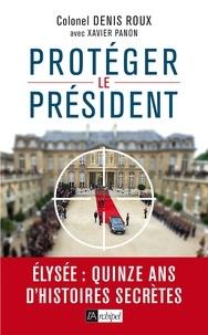 Denis Roux - Protégez le président - Quinze ans d'histoires secrètes.