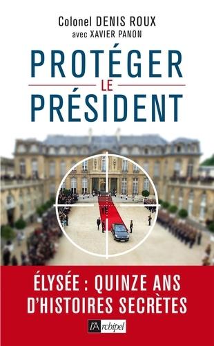 Denis Roux - Protégez le président ! - Quinze ans d'histoires secrètes.