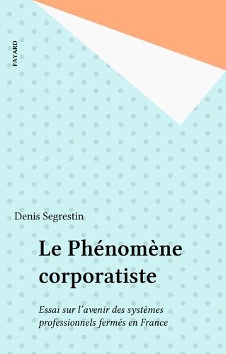 Le Phénomène corporatiste. Essai sur l'avenir des systèmes professionnels fermés en France