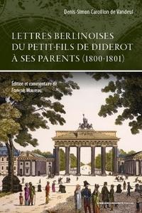 Denis-Simon Caroillon de Vandeul et François Moreau - Lettres berlinoises du petit-fils de Diderot à ses parents (1800-1801).