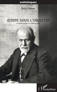 Denis Skopin - Oedipe sous l'objectif - La psychanalyse et la photographie.