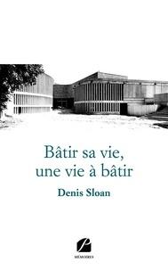 Denis Sloan - Bâtir sa vie, une vie à bâtir.