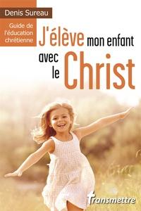 Denis Sureau - J'élève mon enfant avec le Christ - Guide de l'éducation chrétienne.
