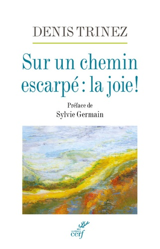 Denis Trinez - Sur un chemin escarpé : la joie !.