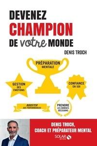 Devenez champion de votre monde- Coaching, préparation mentale, management - Denis Troch |