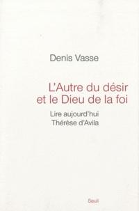 L'Autre du désir et le Dieu de la foi- Lire aujourd'hui Thérèse d'Avila - Denis Vasse |