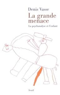 Denis Vasse - La grande menace - La psychanalyse et l'enfant.