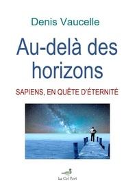 Denis Vaucelle - Au-dela des horizons: sapiens, en quete d'eternite.