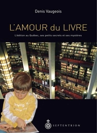 Denis Vaugeois - L'amour du livre - L'édition au Québec, ses petits secrets, ses mystères.