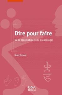 Denis Vernant - Dire pour faire - De la pragmatique à la praxéologie.