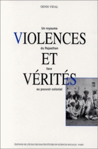 Denis Vidal - Violences et vérités. - Un royaume du Rajasthan face au pouvoir colonial.